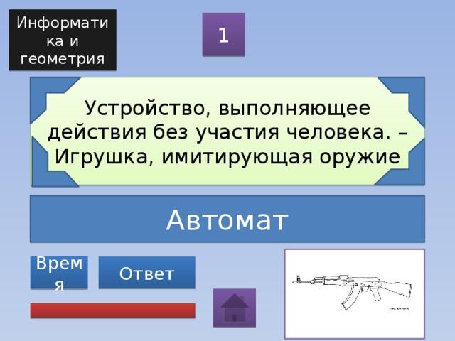 Информатика и геометрия 1 Устройство, выполняющее действия без участия человека. – Игрушка, имитирующая оружие Автомат Ответ Время