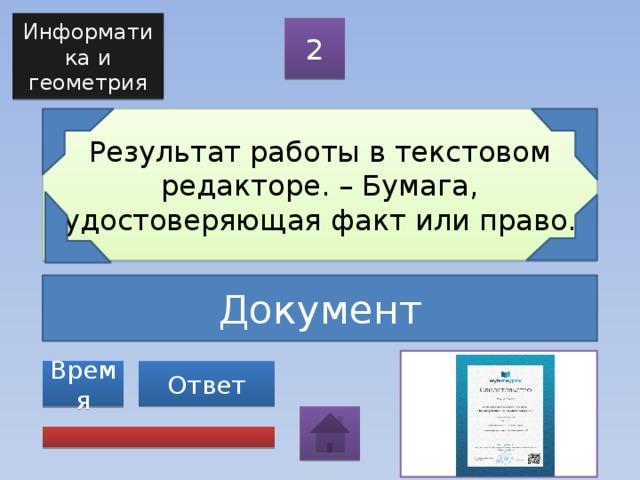 Информатика и геометрия 2 Результат работы в текстовом редакторе. – Бумага, удостоверяющая факт или право. Документ Ответ Время