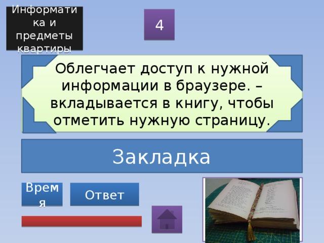 Информатика и предметы квартиры 4 Облегчает доступ к нужной информации в браузере. – вкладывается в книгу, чтобы отметить нужную страницу. Закладка Ответ Время