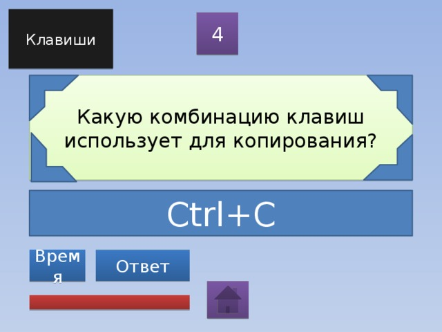 Клавиши 4 Какую комбинацию клавиш использует для копирования? Ctrl+C Ответ Время