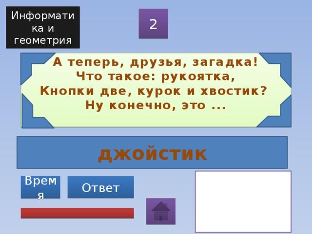 Информатика и геометрия 2 А теперь, друзья, загадка!  Что такое: рукоятка,  Кнопки две, курок и хвостик?  Ну конечно, это ...   джойстик Ответ Время