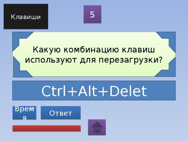 Клавиши 5 Какую комбинацию клавиш используют для перезагрузки? Ctrl+Alt+Delet Ответ Время