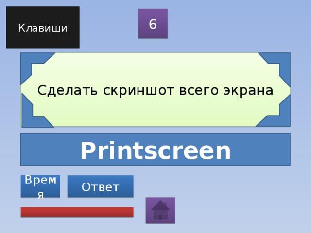 Клавиши 6 Сделать скриншот всего экрана Printscreen Ответ Время