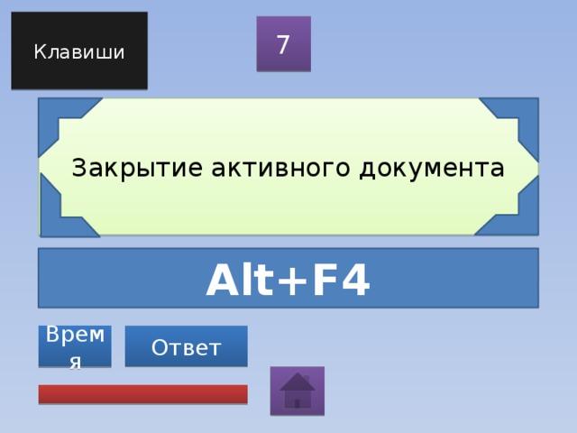 Клавиши 7 Закрытие активного документа Alt+F4 Ответ Время