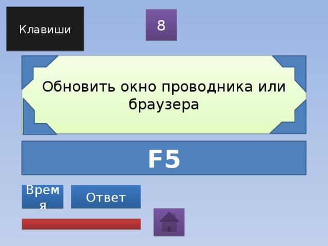 Клавиши 8 Обновить окно проводника или браузера F5 Ответ Время