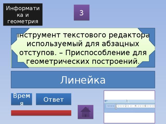 Информатика и геометрия 3 Инструмент текстового редактора, используемый для абзацных отступов. – Приспособление для геометрических построений. Линейка Ответ Время