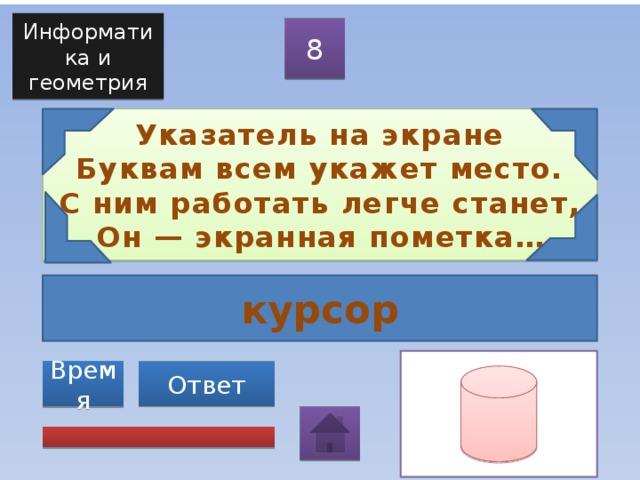 Информатика и геометрия 8 Указатель на экране  Буквам всем укажет место.  С ним работать легче станет,  Он — экранная пометка… курсор Ответ Время