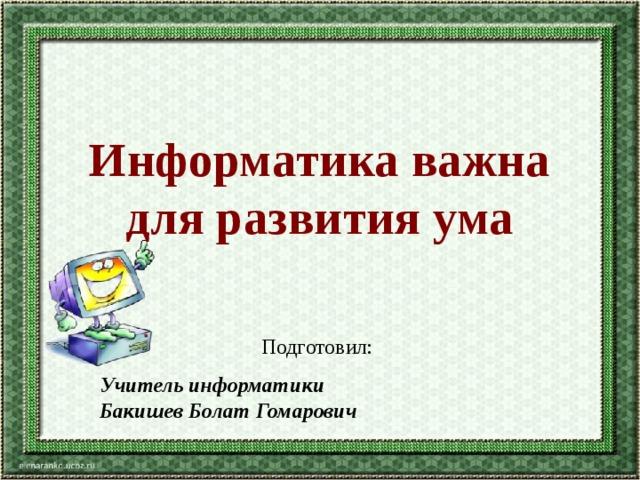 Информатика важна для развития ума Подготовил: Учитель информатики Бакишев Болат Гомарович