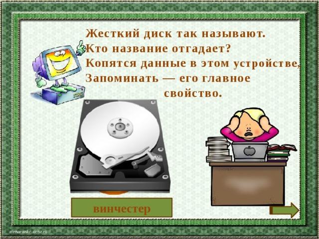 Жесткий диск так называют. Кто название отгадает? Копятся данные в этом устройстве, Запоминать — его главное свойство. винчестер