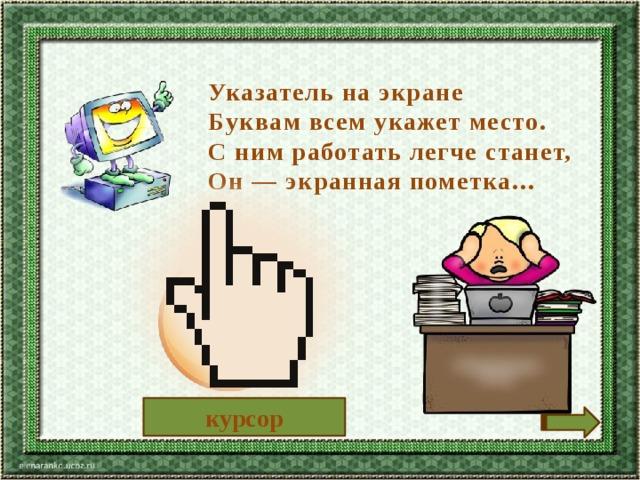 Указатель на экране Буквам всем укажет место. С ним работать легче станет, Он — экранная пометка… курсор