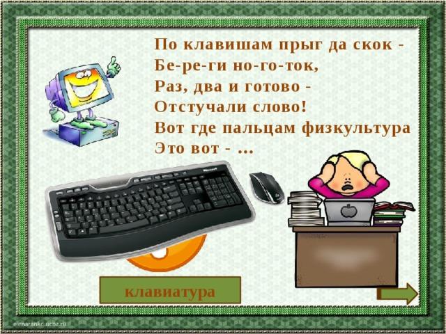 По клавишам прыг да скок - Бе-ре-ги но-го-ток, Раз, два и готово - Отстучали слово! Вот где пальцам физкультура Это вот - … клавиатура