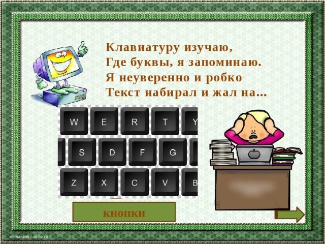 Клавиатуру изучаю, Где буквы, я запоминаю. Я неуверенно и робко Текст набирал и жал на... кнопки
