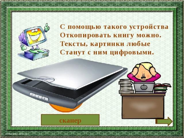 С помощью такого устройства Откопировать книгу можно. Тексты, картинки любые Станут с ним цифровыми. сканер