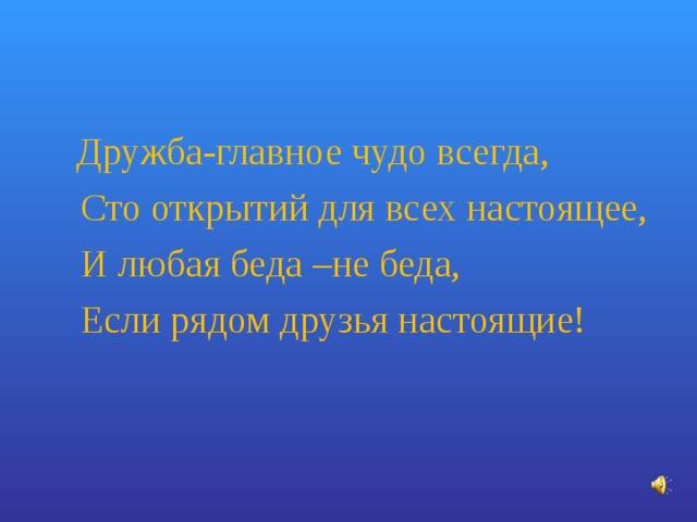Дружба-главное чудо всегда,  Сто открытий для всех настоящее,  И любая беда –не беда,  Если рядом друзья настоящие!