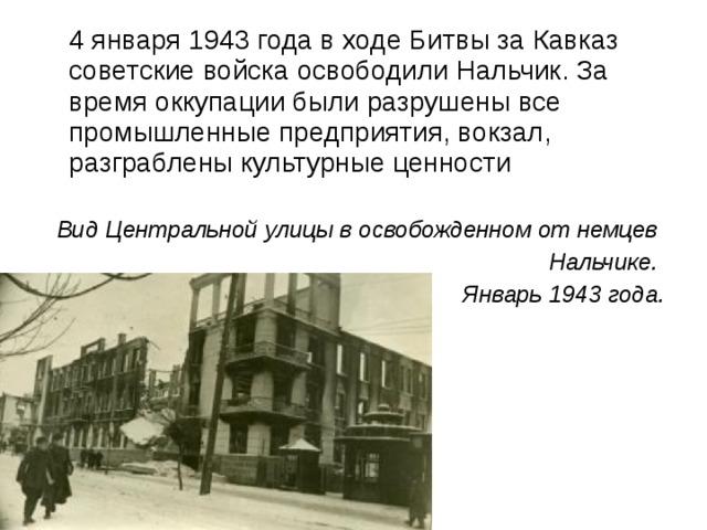 4 января 1943 года в ходе Битвы за Кавказ советские войска освободили Нальчик. За время оккупации были разрушены все промышленные предприятия, вокзал, разграблены культурные ценности Вид Центральной улицы в освобожденном от немцев Нальчике. Январь 1943 года.