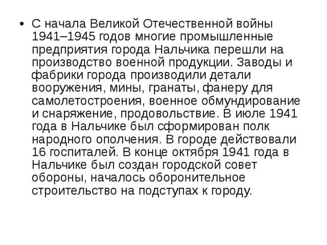 С начала Великой Отечественной войны 1941–1945 годов многие промышленные предприятия города Нальчика перешли на производство военной продукции. Заводы и фабрики города производили детали вооружения, мины, гранаты, фанеру для самолетостроения, военное обмундирование и снаряжение, продовольствие. В июле 1941 года в Нальчике был сформирован полк народного ополчения. В городе действовали 16 госпиталей. В конце октября 1941 года в Нальчике был создан городской совет обороны, началось оборонительное строительство на подступах к городу.
