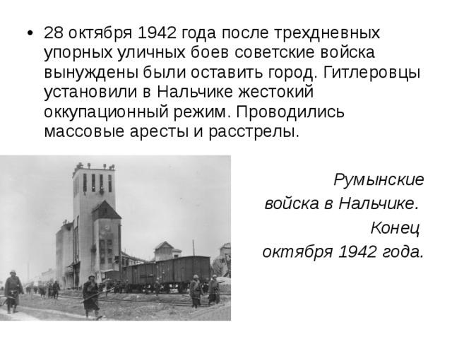 28 октября 1942 года после трехдневных упорных уличных боев советские войска вынуждены были оставить город. Гитлеровцы установили в Нальчике жестокий оккупационный режим. Проводились массовые аресты и расстрелы.