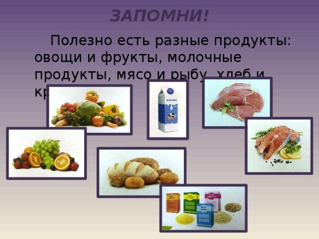 ЗАПОМНИ!   Полезно есть разные продукты: овощи и фрукты, молочные продукты, мясо и рыбу, хлеб и крупы.