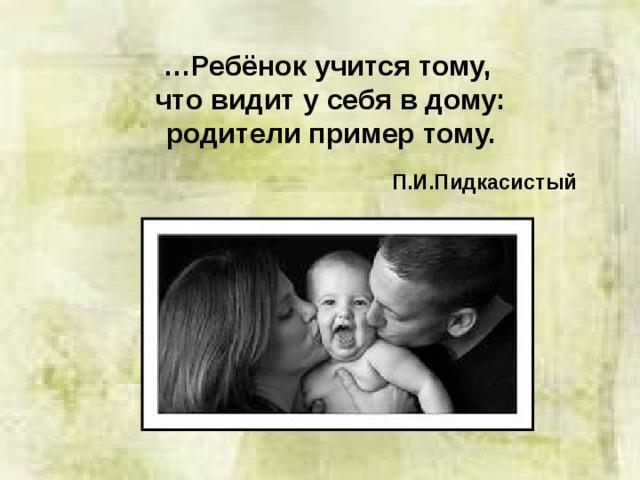 … Ребёнок учится тому, что видит у себя в дому: родители пример тому.  П.И.Пидкасистый