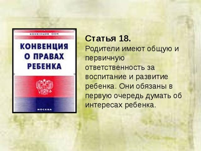 Статья 18.  Родители имеют общую и первичную ответственность за воспитание и развитие ребенка. Они обязаны в первую очередь думать об интересах ребенка.