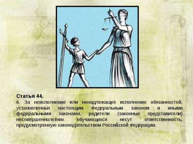 Статья 44. 6. За неисполнение или ненадлежащее исполнение обязанностей, установленных настоящим Федеральным законом и иными федеральными законами, родители (законные представители) несовершеннолетних обучающихся несут ответственность, предусмотренную законодательством Российской Федерации.
