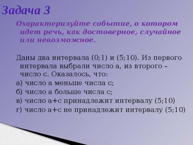 Задача 3 Охарактеризуйте событие, о котором идет речь, как достоверное, случайное или невозможное. Даны два интервала (0;1) и (5;10). Из первого интервала выбрали число а, из второго – число с. Оказалось, что: а) число а меньше числа с; б) число а больше числа с; в) число а+с принадлежит интервалу (5;10) г) число а+с не принадлежит интервалу (5;10)