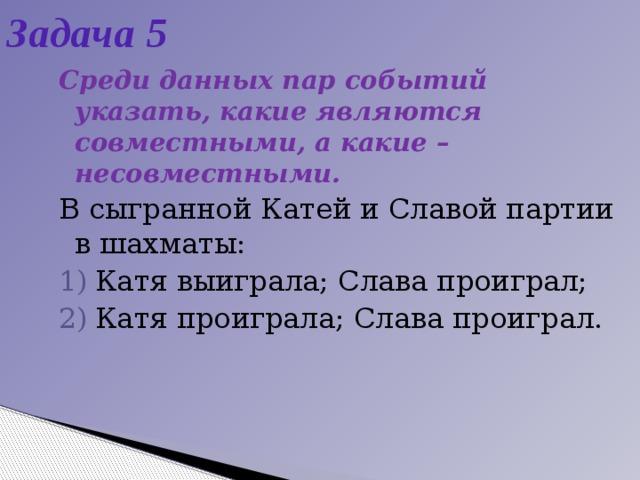 Задача 5 Среди данных пар событий указать, какие являются совместными, а какие – несовместными. В сыгранной Катей и Славой партии в шахматы: