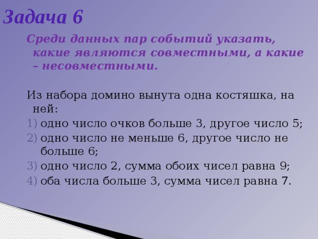 Задача 6 Среди данных пар событий указать, какие являются совместными, а какие – несовместными.  Из набора домино вынута одна костяшка, на ней: