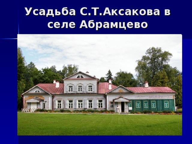 Усадьба С.Т.Аксакова в селе Абрамцево