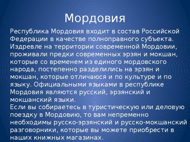 Мордовия Республика Мордовия входит в состав Российской Федерации в качестве полноправного субъекта. Издревле на территории современной Мордовии, проживали предки современных эрзян и мокшан, которые со временем из единого мордовского народа, постепенно разделились на эрзян и мокшан, которые отличаюся и по культуре и по языку. Официальными языками в республике Мордовия являются русский, эрзянский и мокшанский языки. Если вы собираетесь в туристическую или деловую поездку в Мордовию, то вам непременно необходимы русско-эрзянский и русско-мокшанский разговорники, которые вы можете приобрести в наших книжных магазинах.