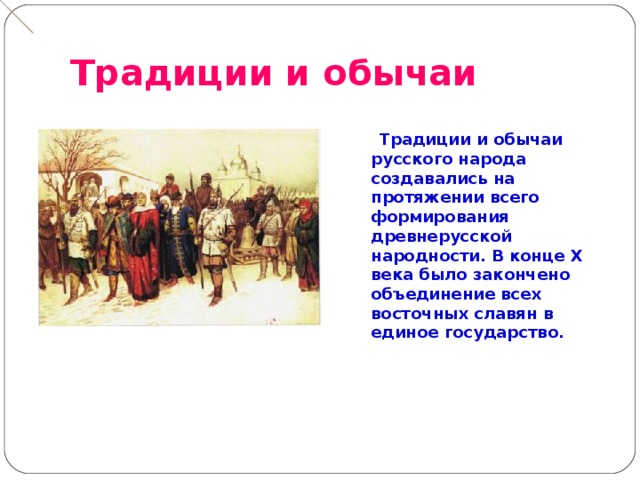 Традиции и обычаи   Традиции и обычаи русского народа создавались на протяжении всего формирования древнерусской народности. В конце X века было закончено объединение всех восточных славян в единое государство.