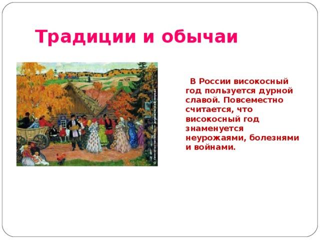 Традиции и обычаи    В России високосный год пользуется дурной славой. Повсеместно считается, что високосный год знаменуется неурожаями, болезнями и войнами.
