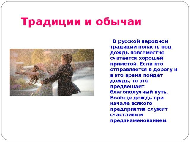 Традиции и обычаи   В русской народной традиции попасть под дождь повсеместно считается хорошей приметой. Если кто отправляется в дорогу и в это время пойдет дождь, то это предвещает благополучный путь. Вообще дождь при начале всякого предприятия служит счастливым предзнаменованием.