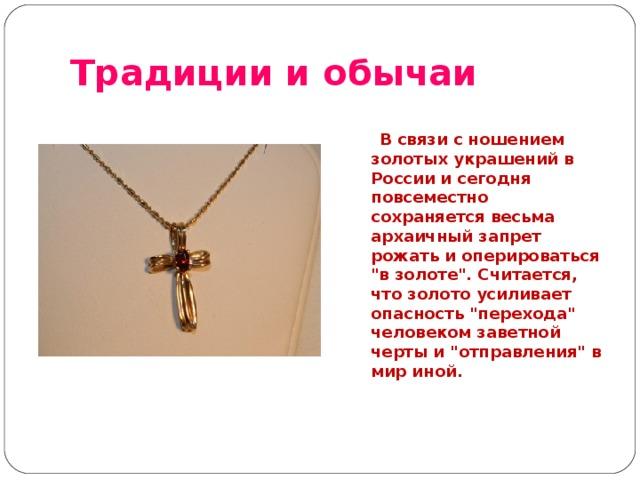 Традиции и обычаи   В связи с ношением золотых украшений в России и сегодня повсеместно сохраняется весьма архаичный запрет рожать и оперироваться