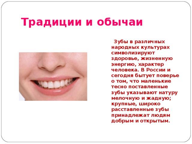 Традиции и обычаи   Зубы в различных народных культурах символизируют здоровье, жизненную энергию, характер человека. В России и сегодня бытует поверье о том, что маленькие тесно поставленные зубы указывают натуру мелочную и жадную; крупные, широко расставленные зубы принадлежат людям добрым и открытым.