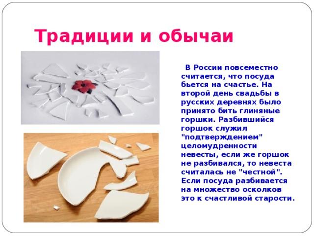 Традиции и обычаи   В России повсеместно считается, что посуда бьется на счастье. На второй день свадьбы в русских деревнях было принято бить глиняные горшки. Разбившийся горшок служил