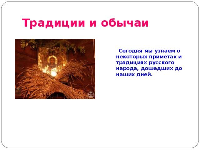 Традиции и обычаи    Сегодня мы узнаем о некоторых приметах и традициях русского народа, дошедших до наших дней.