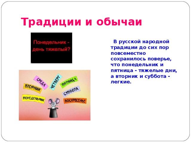 Традиции и обычаи   В русской народной традиции до сих пор повсеместно сохранилось поверье, что понедельник и пятница - тяжелые дни, а вторник и суббота - легкие.