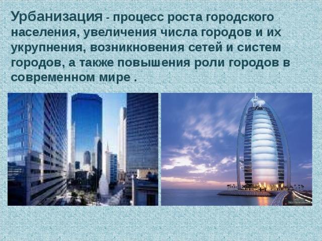 Урбанизация - процесс роста городского населения, увеличения числа городов и их укрупнения, возникновения сетей и систем городов, а также повышения роли городов в современном мире .