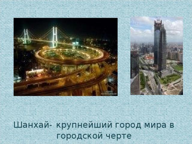 Шанхай-  крупнейший город мира в городской черте