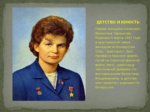ДЕТСТВО И ЮНОСТЬ Первая женщина космонавт, Валентина Терешкова, Родилась 6 марта 1937 года в крестьянской семье выходцев из Белоруссии. Отец - тракторист. Был призван в Красную армию, погиб на Советско-финской войне. Мать - работница текстильной фабрики. По воспоминаниям Валентины Владимировны, в детстве она говорила с родными по-белорусски