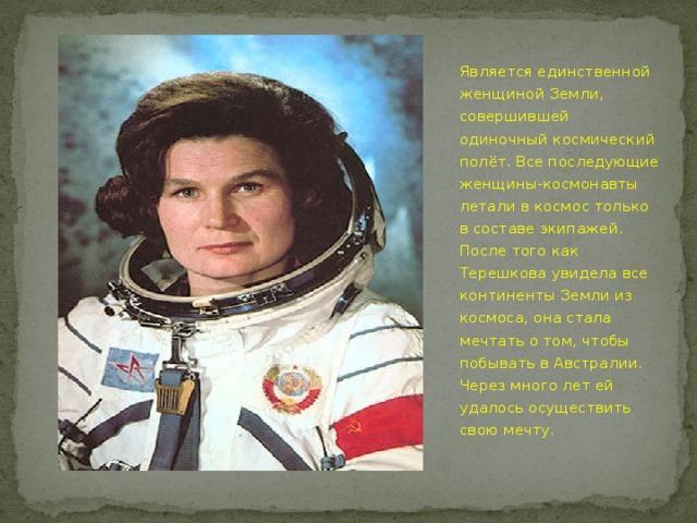 Является единственной женщиной Земли, совершившей одиночный космический полёт. Все последующие женщины-космонавты летали в космос только в составе экипажей. После того как Терешкова увидела все континенты Земли из космоса, она стала мечтать о том, чтобы побывать в Австралии. Через много лет ей удалось осуществить свою мечту.