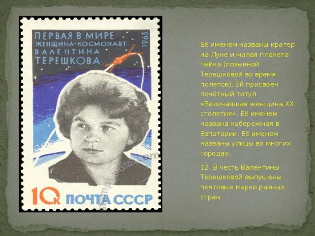 Её именем названы кратер на Луне и малая планета Чайка (позывной Терешковой во время полетов). Ей присвоен почётный титул «Величайшая женщина XX столетия». Её именем названа набережная в Евпатории. Её именем названы улицы во многих городах. 12. В честь Валентины Терешковой выпушены почтовые марки разных стран