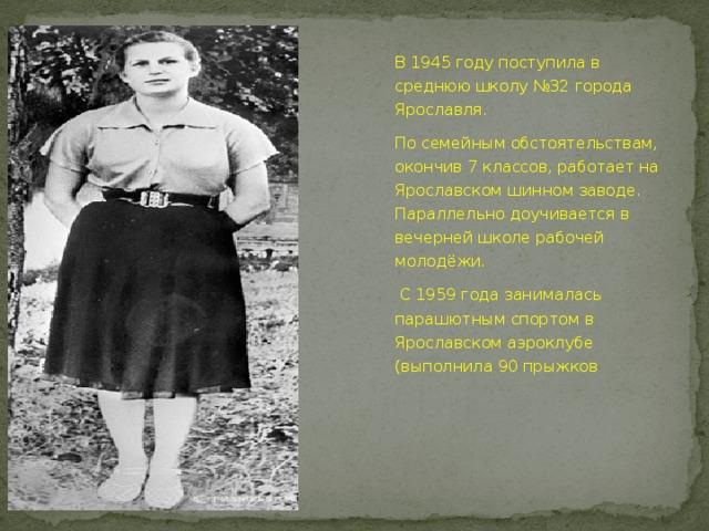 В 1945 году поступила в среднюю школу №32 города Ярославля. По семейным обстоятельствам, окончив 7 классов, работает на Ярославском шинном заводе. Параллельно доучивается в вечерней школе рабочей молодёжи.  С 1959 года занималась парашютным спортом в Ярославском аэроклубе (выполнила 90 прыжков