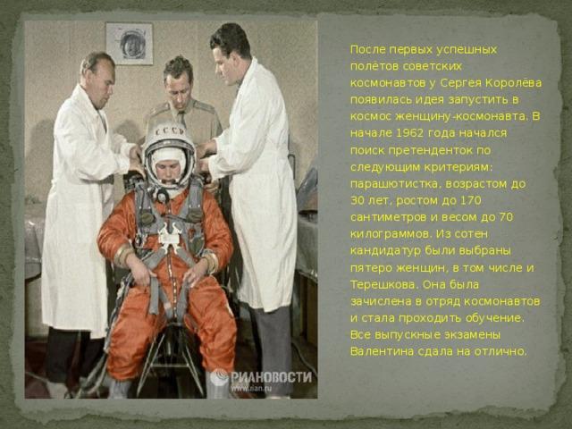 После первых успешных полётов советских космонавтов у Сергея Королёва появилась идея запустить в космос женщину-космонавта. В начале 1962 года начался поиск претенденток по следующим критериям: парашютистка, возрастом до 30 лет, ростом до 170 сантиметров и весом до 70 килограммов. Из сотен кандидатур были выбраны пятеро женщин, в том числе и Терешкова. Она была зачислена в отряд космонавтов и стала проходить обучение. Все выпускные экзамены Валентина сдала на отлично.