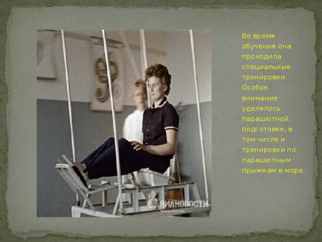 Во время обучения она проходила специальные тренировки. Особое внимание уделялось парашютной подготовке, в том числе и тренировки по парашютным прыжкам в море.