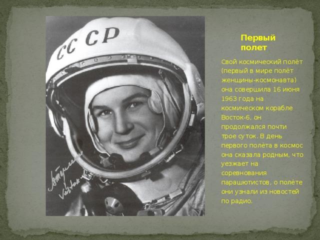 Первый полет Свой космический полёт (первый в мире полёт женщины-космонавта) она совершила 16 июня 1963 года на космическом корабле Восток-6, он продолжался почти трое суток. В день первого полёта в космос она сказала родным, что уезжает на соревнования парашютистов, о полёте они узнали из новостей по радио.