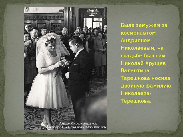 Была замужем за космонавтом Андрияном Николаевым, на свадьбе был сам Николай Хрущев . Валентина Терешкова носила двойную фамилию Николаева-Терешкова.