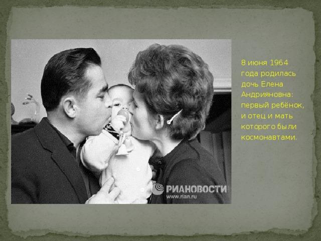 8 июня 1964 года родилась дочь Елена Андрияновна: первый ребёнок, и отец и мать которого были космонавтами.