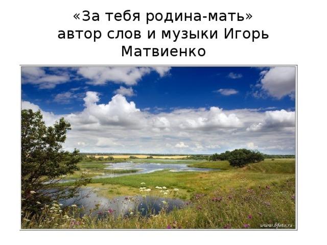 «За тебя родина-мать»  автор слов и музыки Игорь Матвиенко